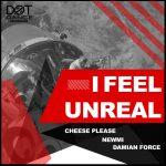 "Cheese Please, Newmi &Damian Force present ""I Feel Unreal"""